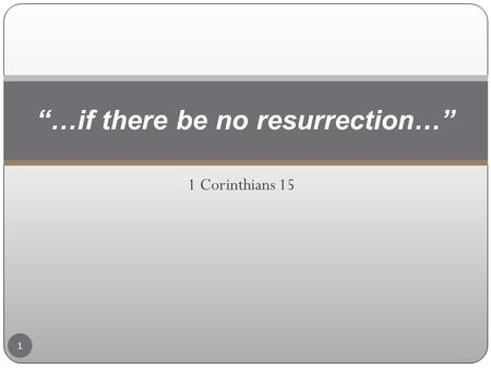 "1 Corinthians 15 ""…if there be no resurrection…"" 1."