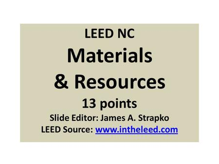 LEED NC Materials & Resources 13 points Slide Editor: James A. Strapko LEED Source: www.intheleed.comwww.intheleed.com.
