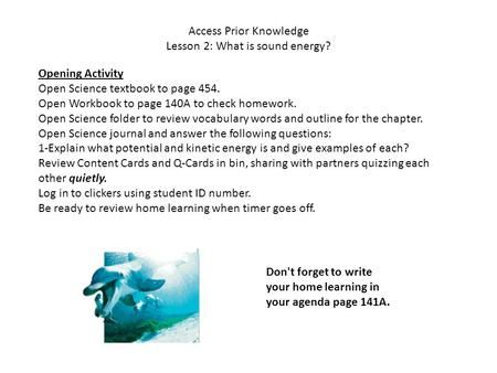 Access Prior Knowledge Lesson 2: What is sound energy? Opening Activity Open Science textbook to page 454. Open Workbook to page 140A to check homework.