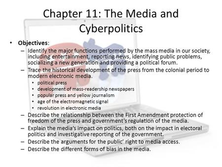 Chapter 11: The Media and Cyberpolitics Objectives: – Identify the major functions performed by the mass media in our society, including entertainment,