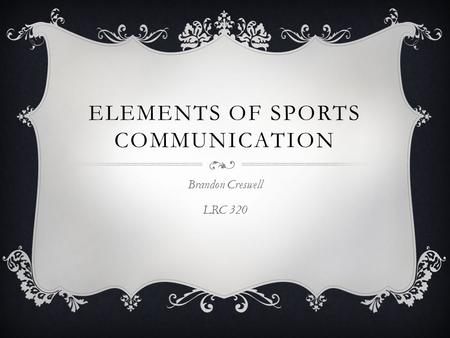 ELEMENTS OF SPORTS COMMUNICATION Brandon Creswell LRC 320.