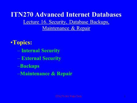 ITN270.001 Wake Tech1 ITN270 Advanced Internet Databases Lecture 16. Security, Database Backups, Maintenance & Repair Topics: – Internal Security – External.
