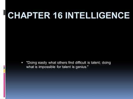 CHAPTER 16 INTELLIGENCE  Doing easily what others find difficult is talent; doing what is impossible for talent is genius.