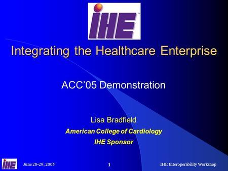 June 28-29, 2005IHE Interoperability Workshop 1 Integrating the Healthcare Enterprise ACC'05 Demonstration Lisa Bradfield American College of Cardiology.