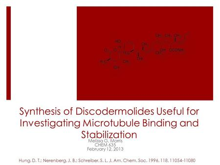 Synthesis of Discodermolides Useful for Investigating Microtubule Binding and Stabilization Melissa G. Morris CHEM 635 February 12, 2013 Hung, D. T.; Nerenberg,