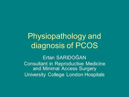 Physiopathology and diagnosis of PCOS Ertan SARIDOĞAN Consultant in Reproductive Medicine and Minimal Access Surgery University College London Hospitals.