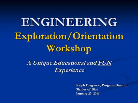ENGINEERING Exploration/Orientation Workshop A Unique Educational and FUN Experience Ralph Dergance, Program Director Shades of Blue January 23, 2016.