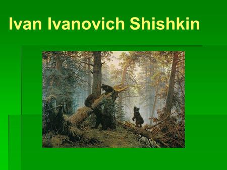 Ivan Ivanovich Shishkin. Ivan Ivanovich Shishkin a famous Russian painter. He was born in the town of Elabuga of Vyatka Governorate and graduated from.