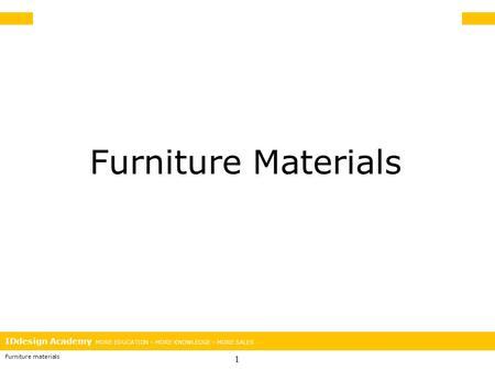 IDdesign Academy MORE EDUCATION – MORE KNOWLEDGE – MORE SALES Furniture materials 1 Furniture Materials.