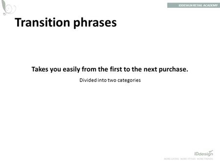 Transition phrases IDDESIGN RETAIL ACADEMY Takes you easily from the first to the next purchase. Divided into two categories.