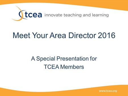 Meet Your Area Director 2016 A Special Presentation for TCEA Members.