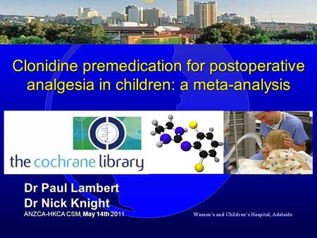 Clonidine premedication for postoperative analgesia in children: a meta-analysis Dr Paul Lambert Dr Nick Knight ANZCA-HKCA CSM, May 14th ANZCA-HKCA CSM,
