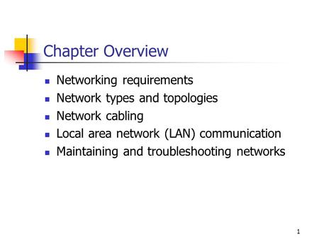 1 Chapter Overview Networking requirements Network types and topologies Network cabling Local area network (LAN) communication Maintaining and troubleshooting.