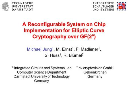 A Reconfigurable System on Chip Implementation for Elliptic Curve Cryptography over GF(2 n ) Michael Jung 1, M. Ernst 1, F. Madlener 1, S. Huss 1, R. Blümel.