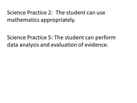 Science Practice 2: The student can use mathematics appropriately. Science Practice 5: The student can perform data analysis and evaluation of evidence.