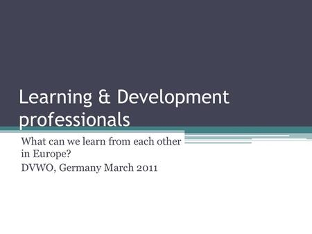 Learning & Development professionals What can we learn from each other in Europe? DVWO, Germany March 2011.
