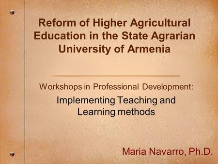 Reform of Higher Agricultural Education in the State Agrarian University of Armenia Workshops in Professional Development: Implementing Teaching and Learning.