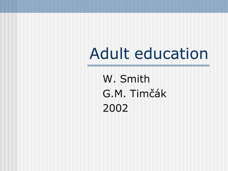 Adult education W. Smith G.M. Timčák 2002. What is adult education? Lifelong Learning--continuing or adult education--is a continuous learning process.