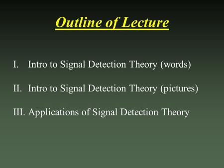 Outline of Lecture I.Intro to Signal Detection Theory (words) II.Intro to Signal Detection Theory (pictures) III.Applications of Signal Detection Theory.