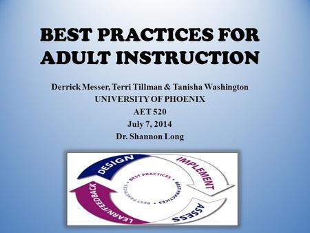 BEST PRACTICES FOR ADULT INSTRUCTION Derrick Messer, Terri Tillman & Tanisha Washington UNIVERSITY OF PHOENIX AET 520 July 7, 2014 Dr. Shannon Long.