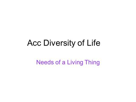 Acc Diversity of Life Needs of a Living Thing. 2 Maryland Science Content Standard Students will be able to provide examples and explain that organisms.