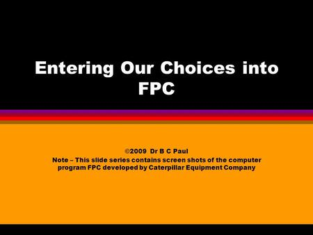 Entering Our Choices into FPC ©2009 Dr B C Paul Note – This slide series contains screen shots of the computer program FPC developed by Caterpillar Equipment.