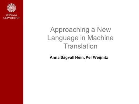 Approaching a New Language in Machine Translation Anna Sågvall Hein, Per Weijnitz.