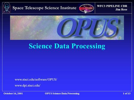 WFC3 PIPELINE CDR Jim Rose October 16, 2001OPUS Science Data Processing Space Telescope Science Institute 1 of 13 Science Data Processing www.stsci.edu/software/OPUS/
