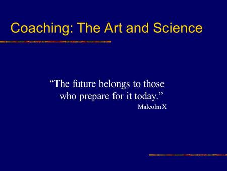 "Coaching: The Art and Science ""The future belongs to those who prepare for it today."" Malcolm X."