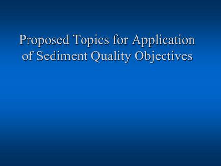 Proposed Topics for Application of Sediment Quality Objectives.