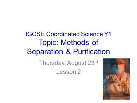IGCSE Coordinated Science Y1 Topic: Methods of Separation & Purification Thursday, August 23 rd Lesson 2.