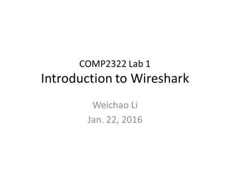 COMP2322 Lab 1 Introduction to Wireshark Weichao Li Jan. 22, 2016.