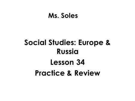 Ms. Soles Social Studies: Europe & Russia Lesson 34 Practice & Review.