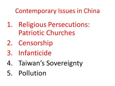 Contemporary Issues in China 1.Religious Persecutions: Patriotic Churches 2.Censorship 3.Infanticide 4.Taiwan's Sovereignty 5.Pollution.