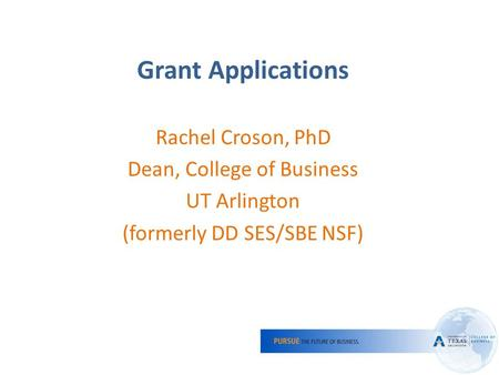 1 Grant Applications Rachel Croson, PhD Dean, College of Business UT Arlington (formerly DD SES/SBE NSF)