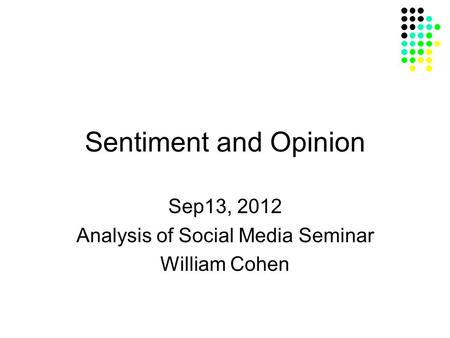 Sentiment and Opinion Sep13, 2012 Analysis of Social Media Seminar William Cohen.