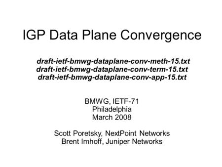 IGP Data Plane Convergence draft-ietf-bmwg-dataplane-conv-meth-15.txt draft-ietf-bmwg-dataplane-conv-term-15.txt draft-ietf-bmwg-dataplane-conv-app-15.txt.