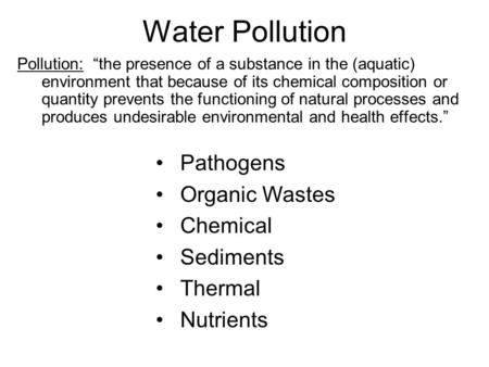 "Water Pollution Pollution: ""the presence of a substance in the (aquatic) environment that because of its chemical composition or quantity prevents the."