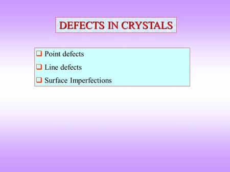 DEFECTS IN CRYSTALS  Point defects  Line defects  Surface Imperfections.