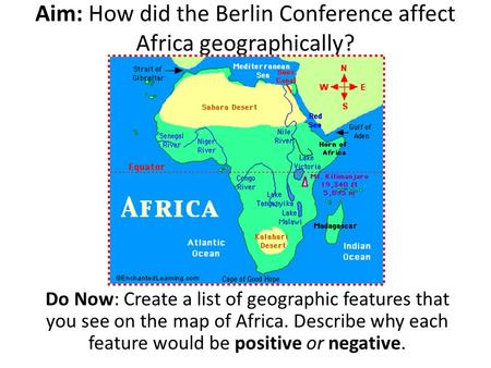Aim: How did the Berlin Conference affect Africa geographically? Do Now: Create a list of geographic features that you see on the map of Africa. Describe.