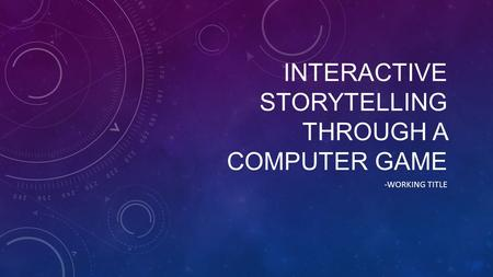 INTERACTIVE STORYTELLING THROUGH A COMPUTER GAME -WORKING TITLE.