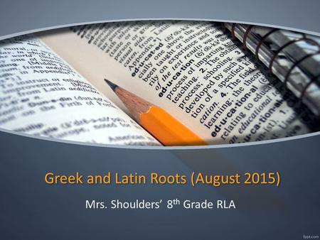 Greek and Latin Roots (August 2015) Mrs. Shoulders' 8 th Grade RLA.