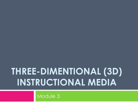 THREE-DIMENTIONAL (3D) INSTRUCTIONAL MEDIA Module 3.