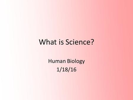 What is Science? Human Biology 1/18/16. … a tool that allows us to get and organize knowledge of the physical and natural world and society through a.