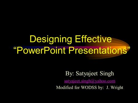 "Designing Effective ""PowerPoint Presentations"" By: Satyajeet Singh Modified for WODSS by: J. Wright."