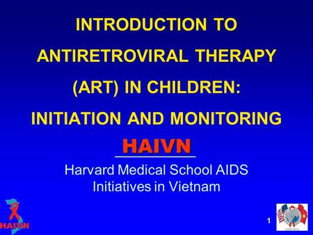 11 INTRODUCTION TO ANTIRETROVIRAL THERAPY (ART) IN CHILDREN: INITIATION AND MONITORING HAIVN Harvard Medical School AIDS Initiatives in Vietnam.