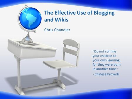 "The Effective Use of Blogging and Wikis Chris Chandler ""Do not confine your children to your own learning, for they were born in another time."" - Chinese."