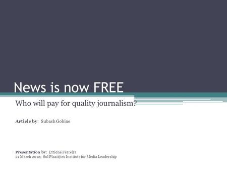 News is now FREE Who will pay for quality journalism? Article by: Subash Gobine Presentation by: Ettioné Ferreira 21 March 2012; Sol Plaaitjies Institute.