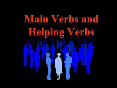 Main Verbs and Helping Verbs. Remember A verb may be a single word or a group of words.