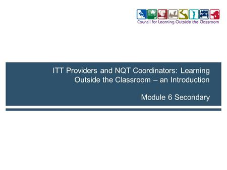 Module 6 Secondary ITT Providers and NQT Coordinators: Learning Outside the Classroom – an Introduction.